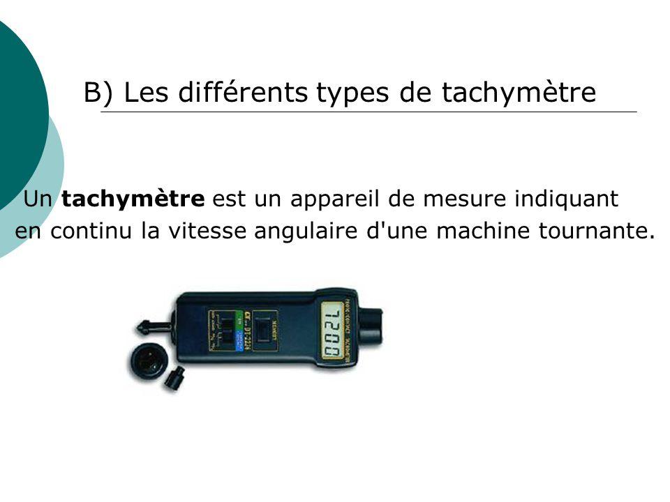 B) Les différents types de tachymètre Un tachymètre est un appareil de mesure indiquant en continu la vitesse angulaire d'une machine tournante.