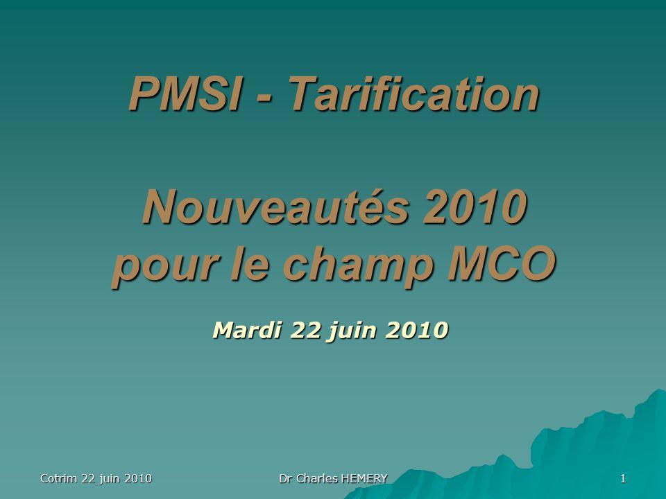 Cotrim 22 juin 2010 Dr Charles HEMERY 1 PMSI - Tarification Nouveautés 2010 pour le champ MCO Mardi 22 juin 2010