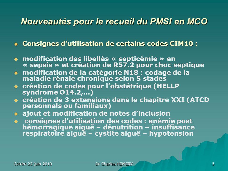 Cotrim 22 juin 2010 Dr Charles HEMERY 5 Nouveautés pour le recueil du PMSI en MCO Consignes dutilisation de certains codes CIM10 : Consignes dutilisation de certains codes CIM10 : modification des libellés « septicémie » en « sepsis » et création de R57.2 pour choc septique modification de la catégorie N18 : codage de la maladie rénale chronique selon 5 stades création de codes pour lobstétrique (HELLP syndrome O14.2,…) création de 3 extensions dans le chapitre XXI (ATCD personnels ou familiaux) ajout et modification de notes dinclusion consignes dutilisation des codes : anémie post hémorragique aiguë – dénutrition – insuffisance respiratoire aiguë – cystite aiguë – hypotension