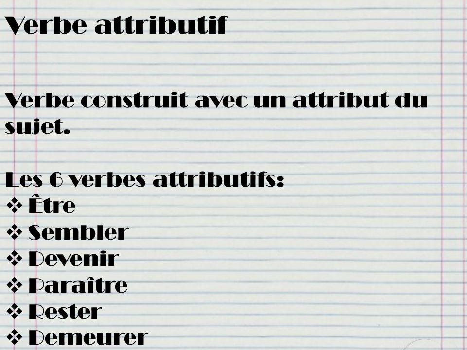 Verbe attributif Verbe construit avec un attribut du sujet. Les 6 verbes attributifs: Être Sembler Devenir Paraître Rester Demeurer