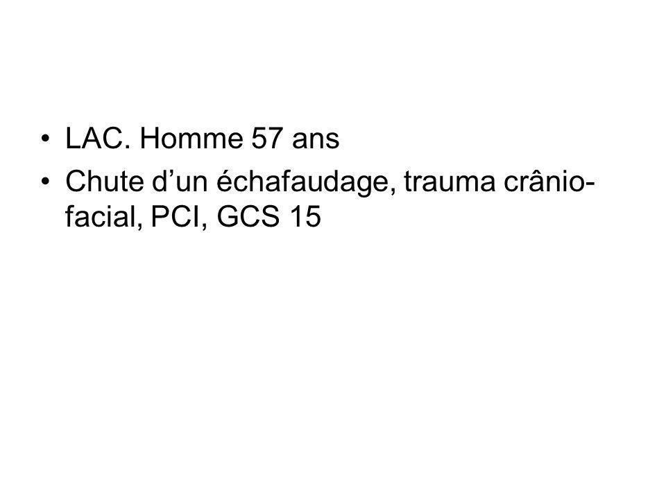 LAC. Homme 57 ans Chute dun échafaudage, trauma crânio- facial, PCI, GCS 15