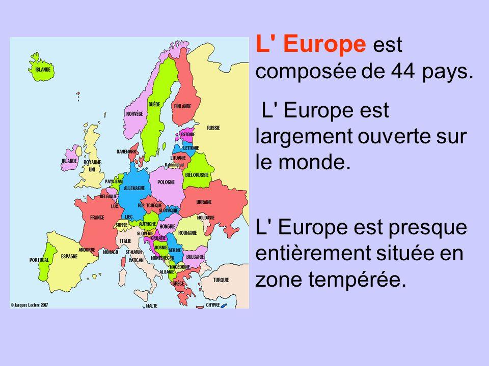 L' Europe est composée de 44 pays. L' Europe est largement ouverte sur le monde. L' Europe est presque entièrement située en zone tempérée.