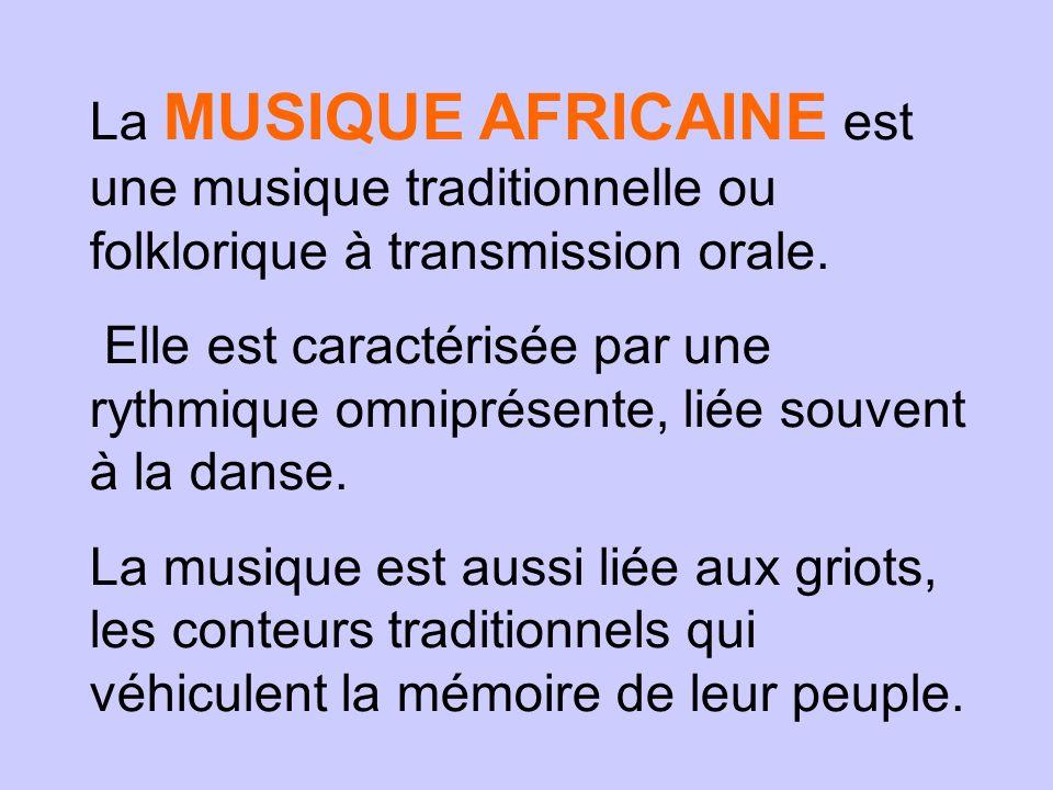 La MUSIQUE AFRICAINE est une musique traditionnelle ou folklorique à transmission orale. Elle est caractérisée par une rythmique omniprésente, liée so