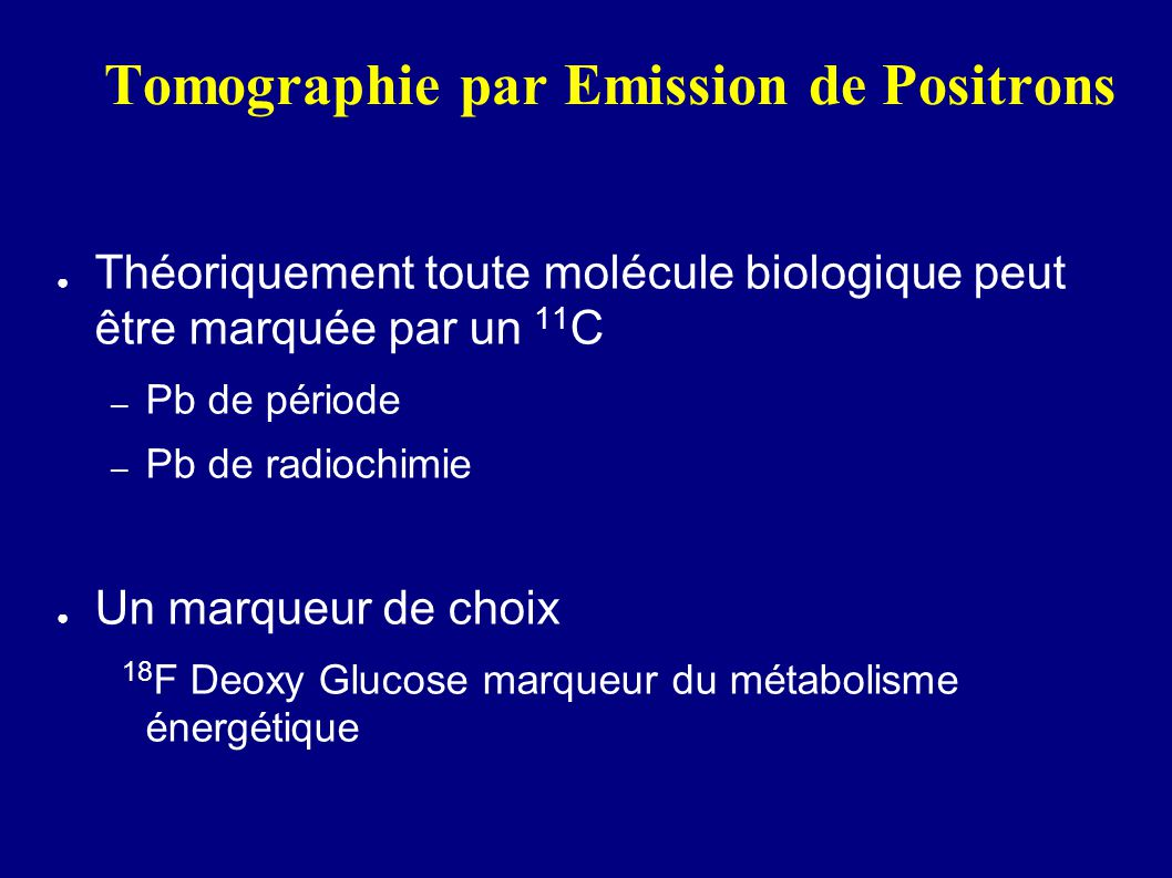 Tomographie par Emission de Positrons Théoriquement toute molécule biologique peut être marquée par un 11 C – Pb de période – Pb de radiochimie Un mar
