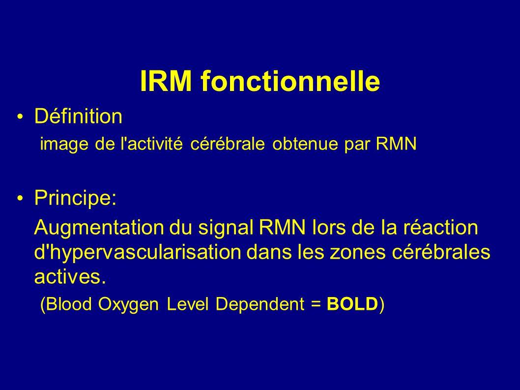 IRM fonctionnelle Définition image de l'activité cérébrale obtenue par RMN Principe: Augmentation du signal RMN lors de la réaction d'hypervascularisa
