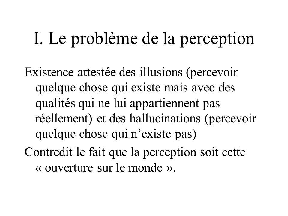 I. Le problème de la perception Existence attestée des illusions (percevoir quelque chose qui existe mais avec des qualités qui ne lui appartiennent p