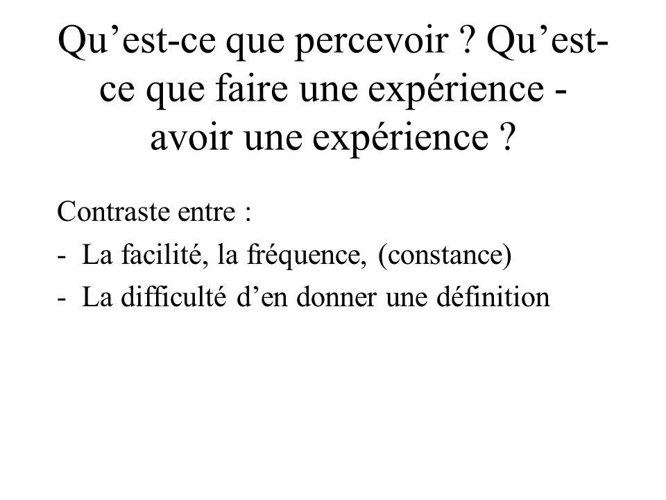 Quest-ce que percevoir ? Quest- ce que faire une expérience - avoir une expérience ? Contraste entre : -La facilité, la fréquence, (constance) -La dif