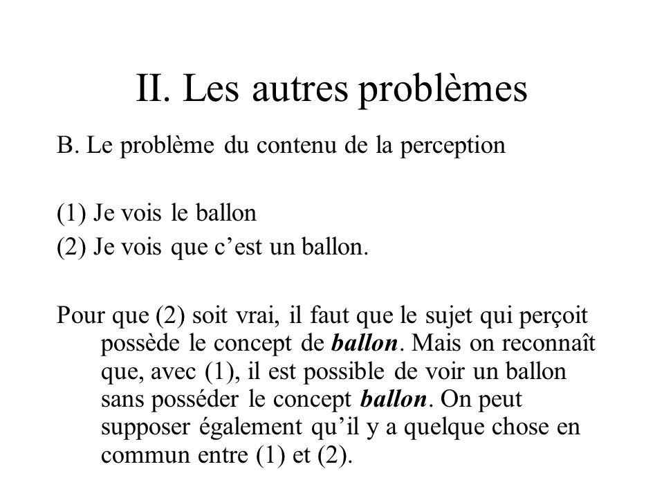 II. Les autres problèmes B. Le problème du contenu de la perception (1) Je vois le ballon (2) Je vois que cest un ballon. Pour que (2) soit vrai, il f