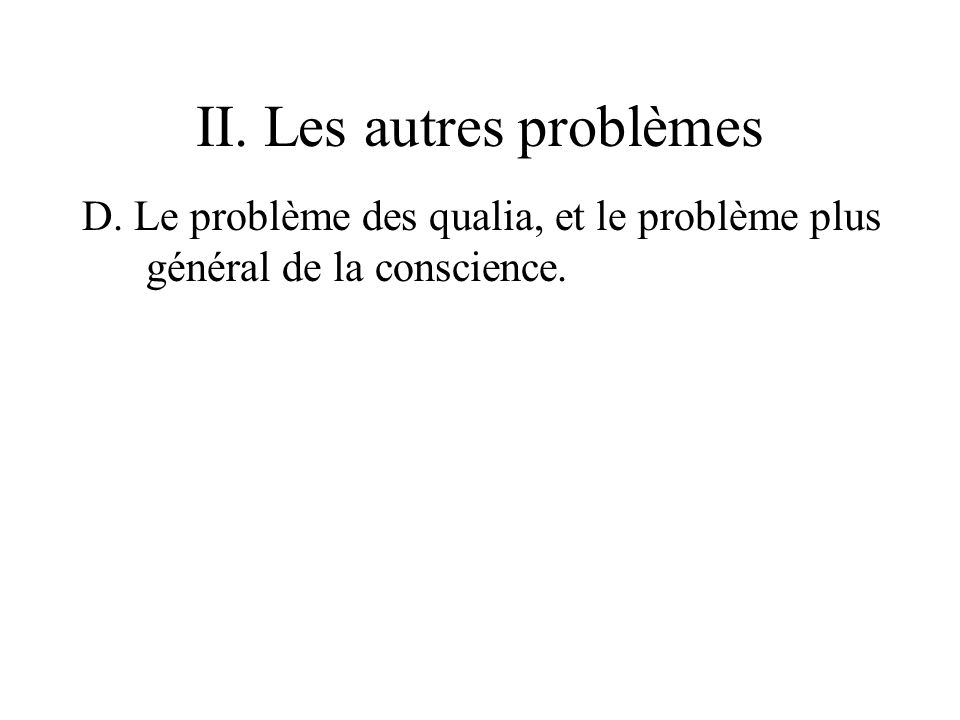 II. Les autres problèmes D. Le problème des qualia, et le problème plus général de la conscience.