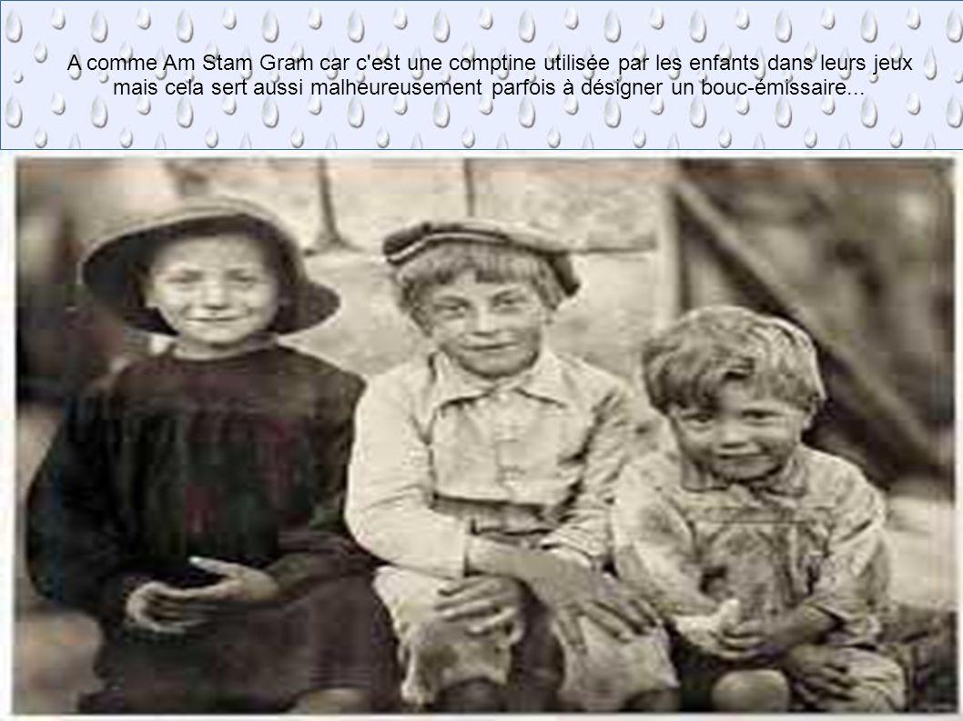 A comme Am Stram Gram car c'est une comptine utilisée par les enfants dans leur jeux mais cela sert aussi à désigner les bouquets-misères. A comme Am