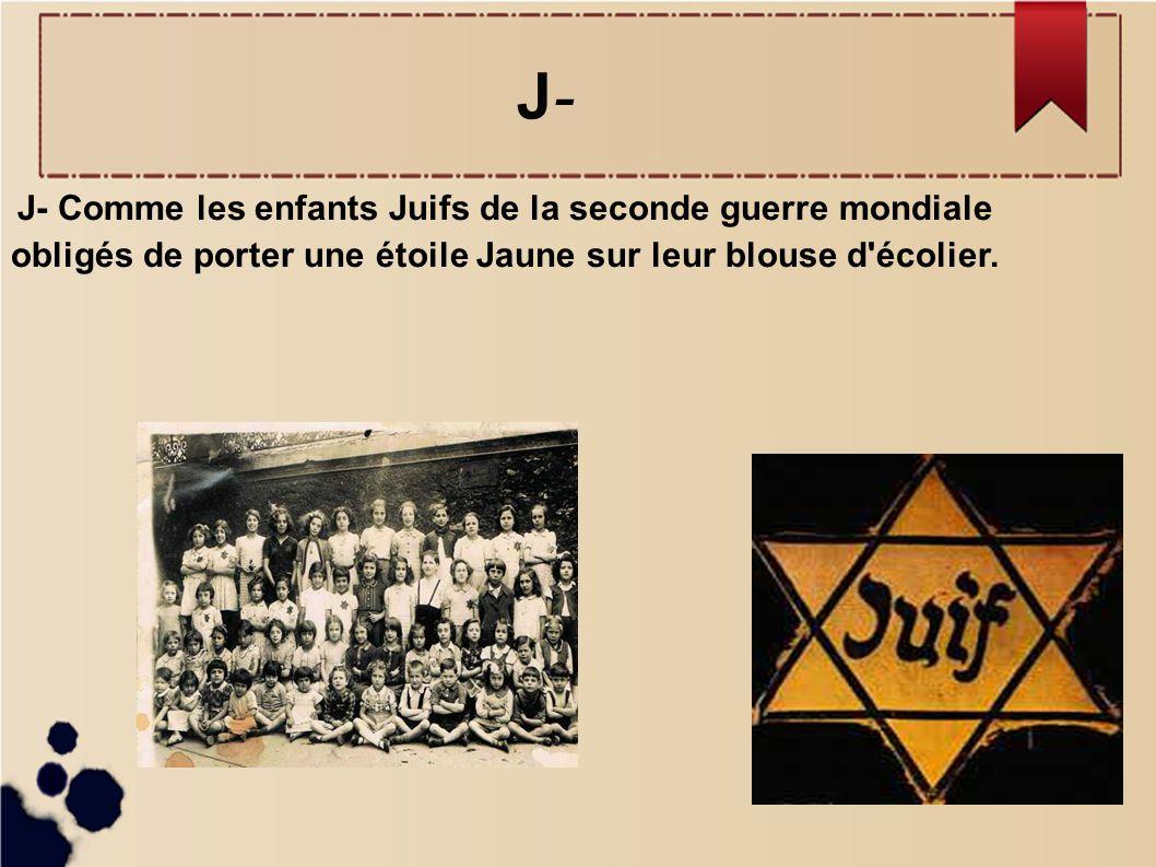 J-J- J- Comme les enfants Juifs de la seconde guerre mondiale obligés de porter une étoile Jaune sur leur blouse d'écolier.