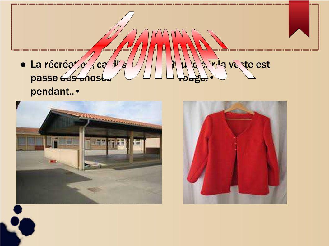 La récréation, car il se passe des choses pendant.. Rouge,car la veste est rouge.