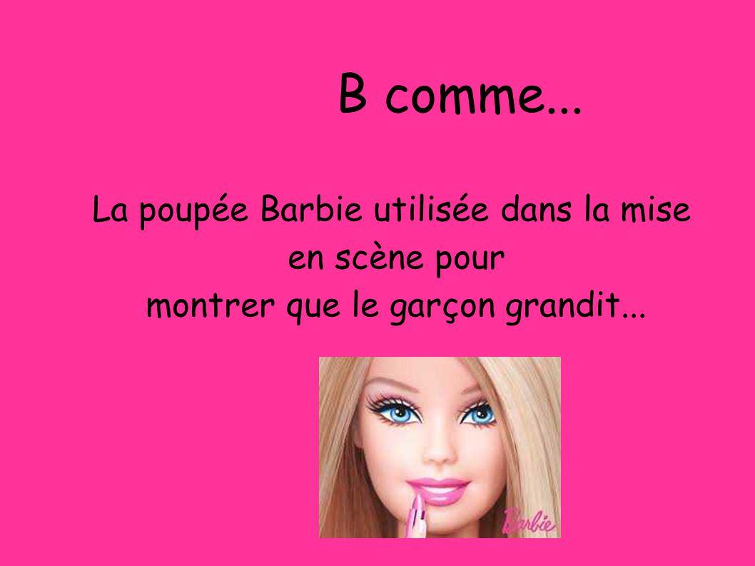 B comme... La poupée Barbie utilisée dans la mise en scène pour montrer que le garçon grandit... B comme...
