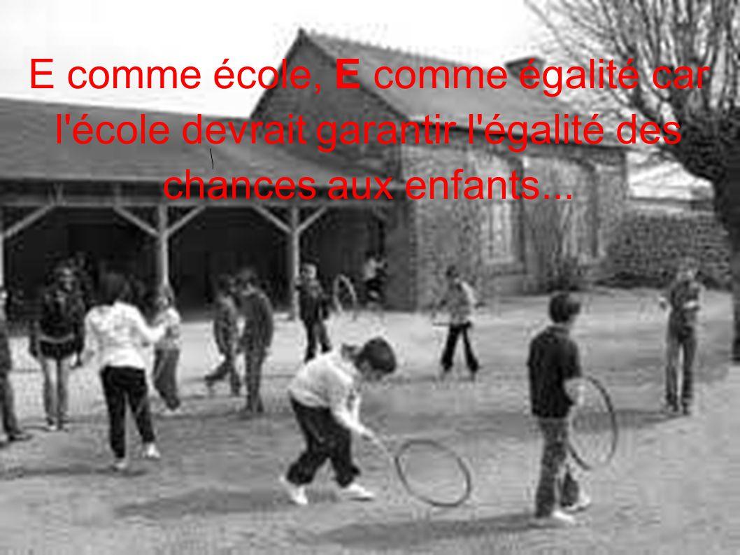 E comme école, E comme égalité car l'école devrait garantir l'égalité des chances aux enfants...