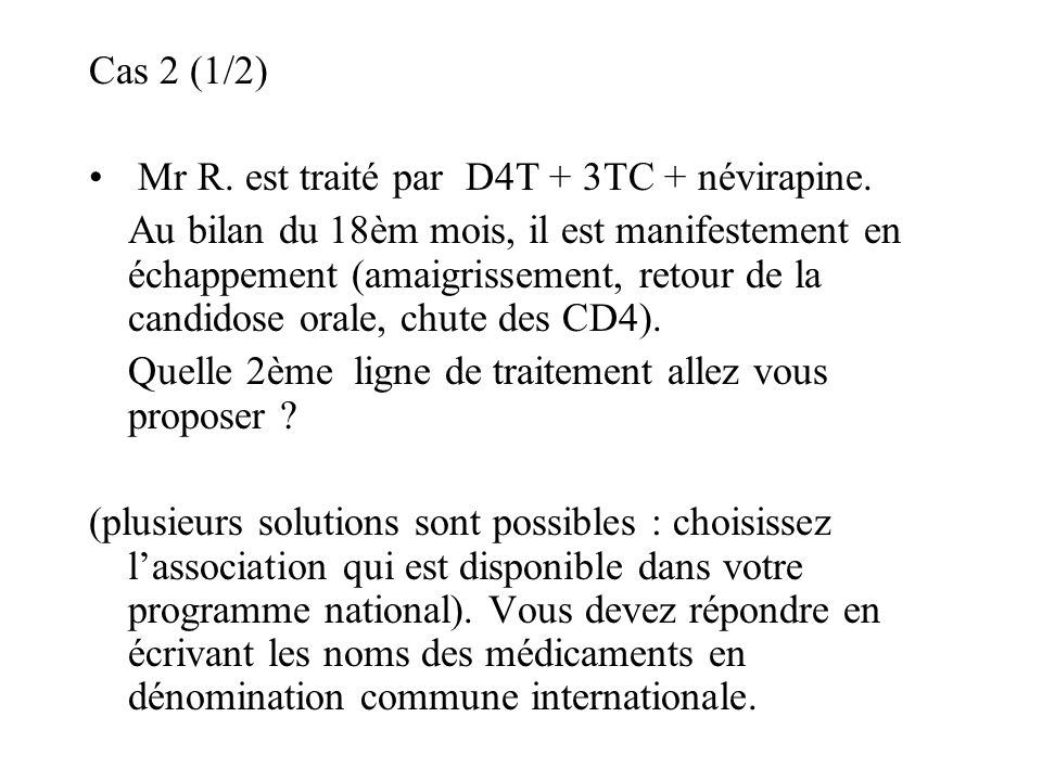 Cas 2 (1/2) Mr R. est traité par D4T + 3TC + névirapine. Au bilan du 18èm mois, il est manifestement en échappement (amaigrissement, retour de la cand