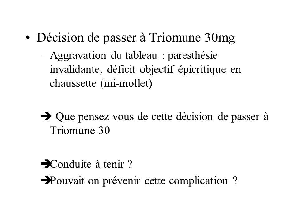 Décision de passer à Triomune 30mg –Aggravation du tableau : paresthésie invalidante, déficit objectif épicritique en chaussette (mi-mollet) Que pense