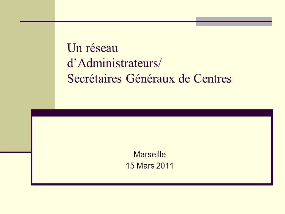 Un réseau dAdministrateurs/ Secrétaires Généraux de Centres Marseille 15 Mars 2011