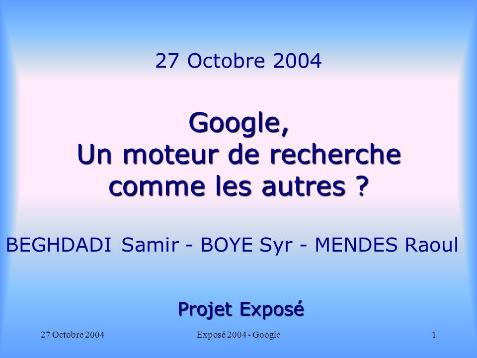 27 Octobre 2004Exposé 2004 - Google1 Google, Un moteur de recherche comme les autres ? 27 Octobre 2004 Google, Un moteur de recherche comme les autres