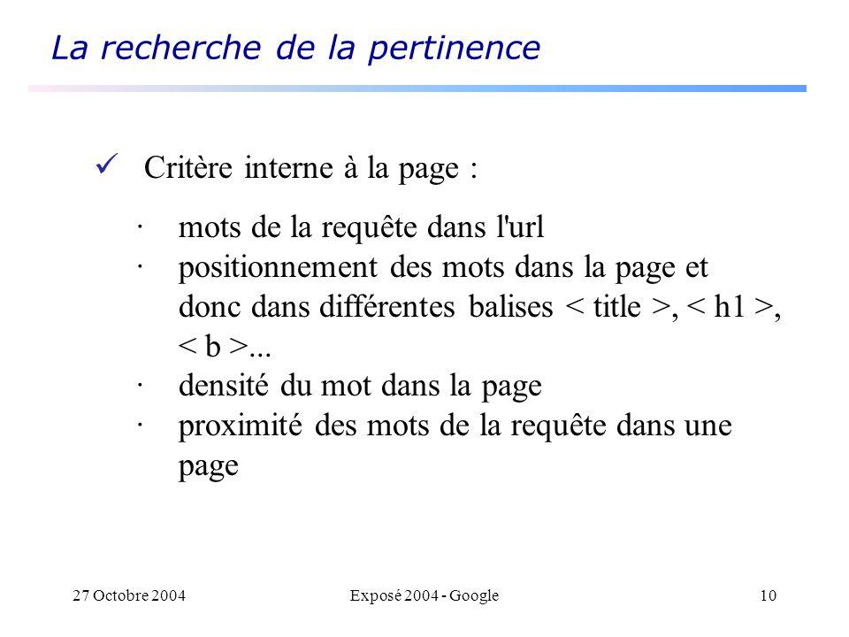 27 Octobre 2004Exposé 2004 - Google10 La recherche de la pertinence Critère interne à la page : · mots de la requête dans l url · positionnement des mots dans la page et donc dans différentes balises,,...