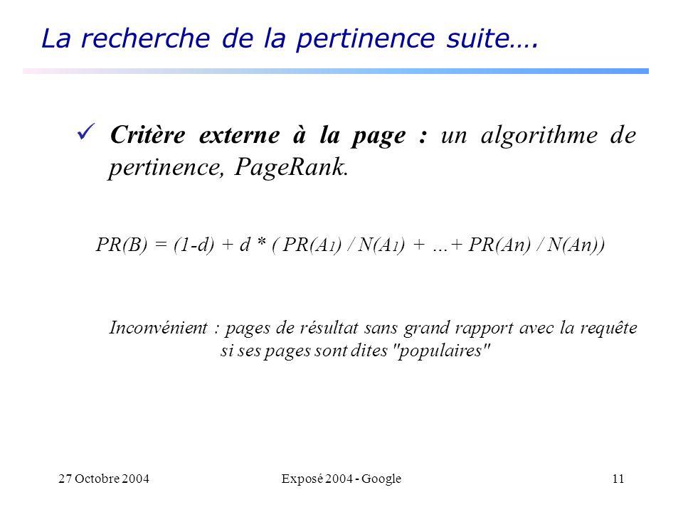 27 Octobre 2004Exposé 2004 - Google11 La recherche de la pertinence suite…. Critère externe à la page : un algorithme de pertinence, PageRank. PR(B) =