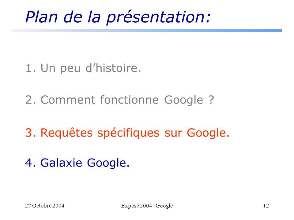 27 Octobre 2004Exposé 2004 - Google12 Plan de la présentation: 1. Un peu dhistoire. 2. Comment fonctionne Google ? 3. Requêtes spécifiques sur Google.