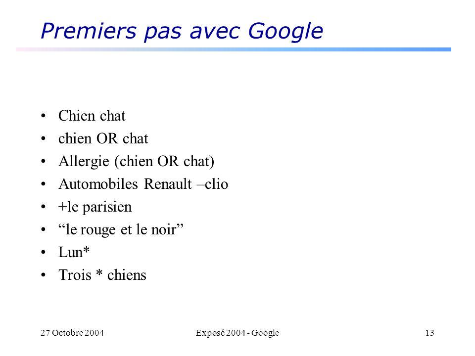 27 Octobre 2004Exposé 2004 - Google13 Premiers pas avec Google Chien chat chien OR chat Allergie (chien OR chat) Automobiles Renault –clio +le parisien le rouge et le noir Lun* Trois * chiens