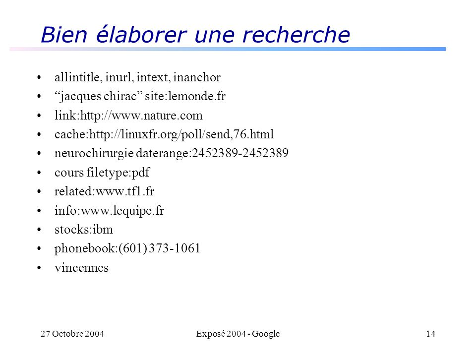 27 Octobre 2004Exposé 2004 - Google14 Bien élaborer une recherche allintitle, inurl, intext, inanchor jacques chirac site:lemonde.fr link:http://www.nature.com cache:http://linuxfr.org/poll/send,76.html neurochirurgie daterange:2452389-2452389 cours filetype:pdf related:www.tf1.fr info:www.lequipe.fr stocks:ibm phonebook:(601) 373-1061 vincennes