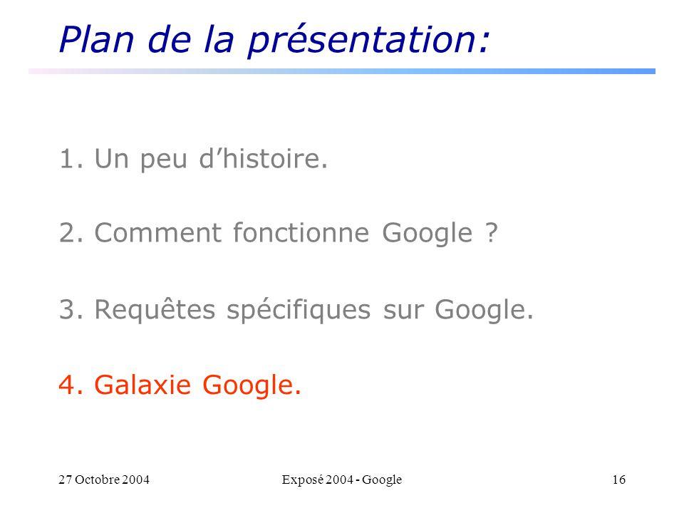 27 Octobre 2004Exposé 2004 - Google16 Plan de la présentation: 1. Un peu dhistoire. 2. Comment fonctionne Google ? 3. Requêtes spécifiques sur Google.