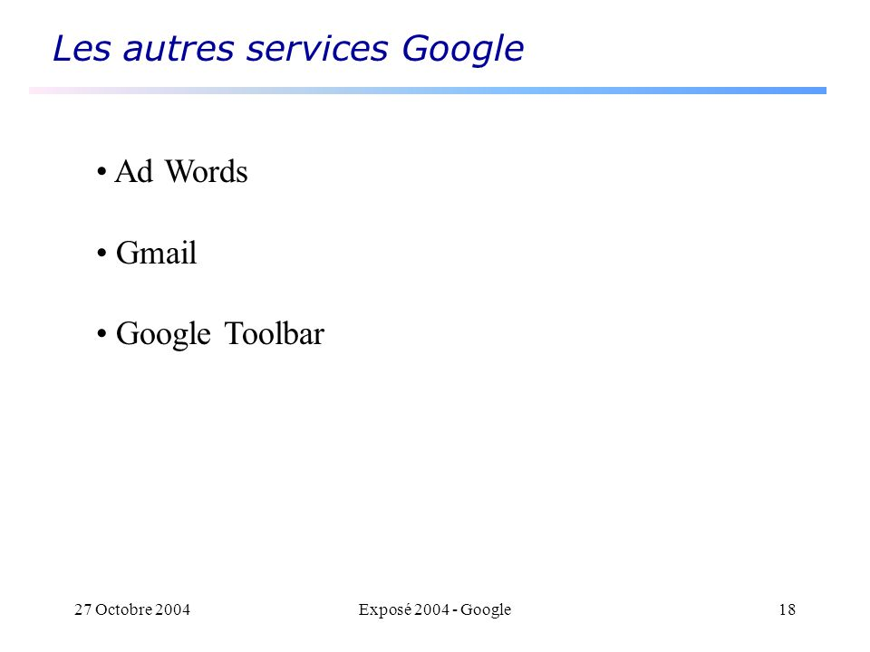 27 Octobre 2004Exposé 2004 - Google18 Les autres services Google Ad Words Gmail Google Toolbar