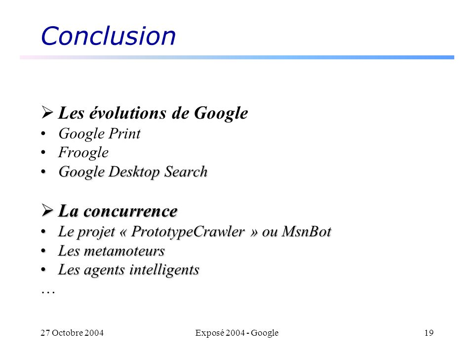 27 Octobre 2004Exposé 2004 - Google19 Conclusion Les évolutions de Google Google Print Froogle Google Desktop SearchGoogle Desktop Search La concurrence La concurrence Le projet « PrototypeCrawler » ou MsnBotLe projet « PrototypeCrawler » ou MsnBot Les metamoteursLes metamoteurs Les agents intelligentsLes agents intelligents …