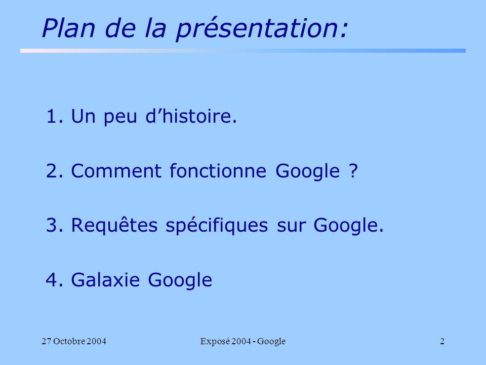 27 Octobre 2004Exposé 2004 - Google2 Plan de la présentation: 1. Un peu dhistoire. 2. Comment fonctionne Google ? 3. Requêtes spécifiques sur Google.
