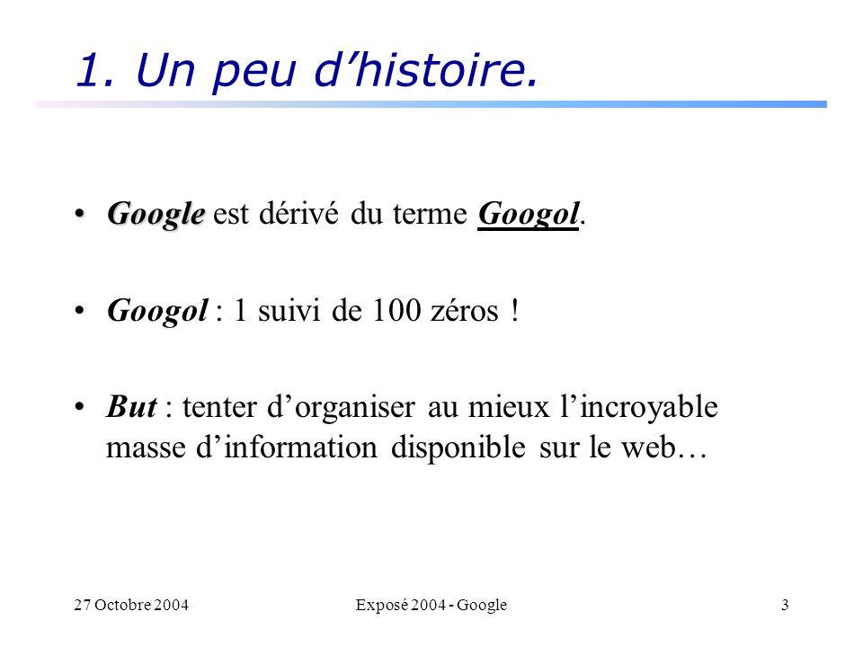 27 Octobre 2004Exposé 2004 - Google3 1. Un peu dhistoire. GoogleGoogle est dérivé du terme Googol. Googol : 1 suivi de 100 zéros ! But : tenter dorgan