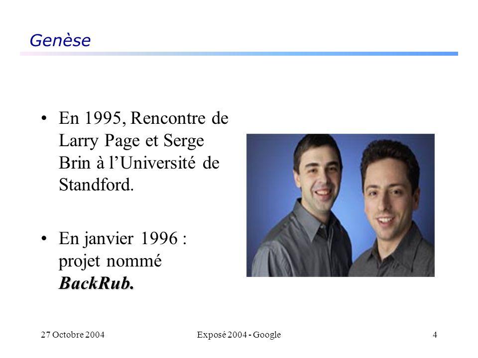 27 Octobre 2004Exposé 2004 - Google4 Genèse En 1995, Rencontre de Larry Page et Serge Brin à lUniversité de Standford. BackRub.En janvier 1996 : proje