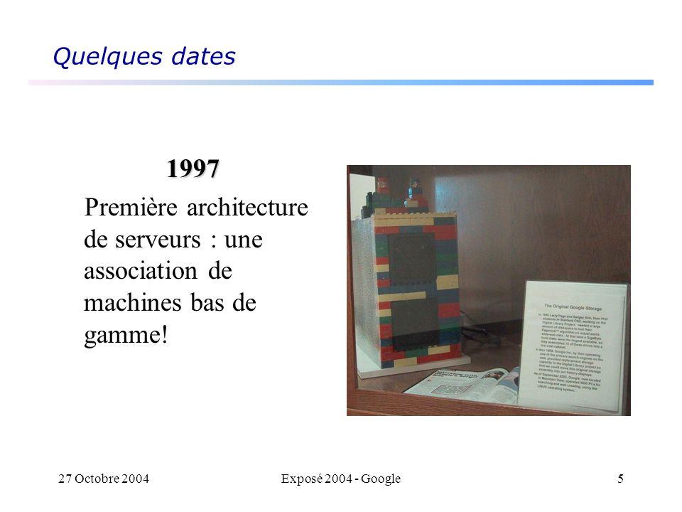 27 Octobre 2004Exposé 2004 - Google5 Quelques dates 1997 Première architecture de serveurs : une association de machines bas de gamme!