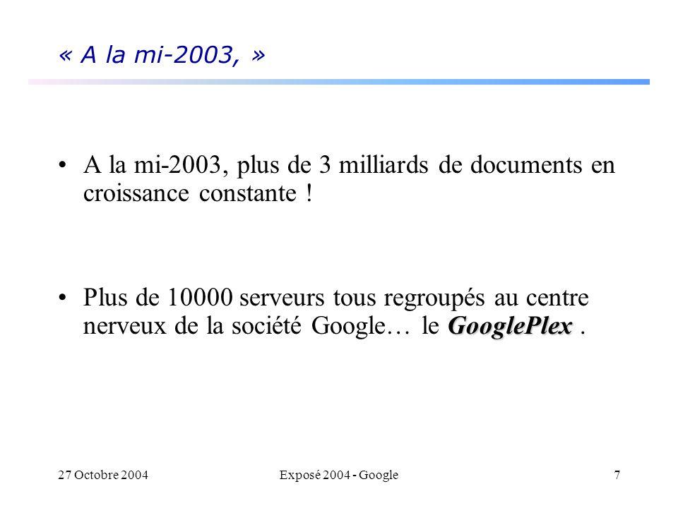 27 Octobre 2004Exposé 2004 - Google7 « A la mi-2003, » A la mi-2003, plus de 3 milliards de documents en croissance constante ! GooglePlexPlus de 1000