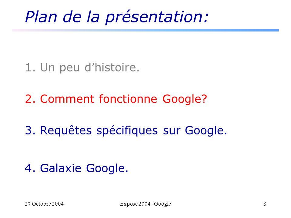 27 Octobre 2004Exposé 2004 - Google8 Plan de la présentation: 1. Un peu dhistoire. 2. Comment fonctionne Google? 3. Requêtes spécifiques sur Google. 4