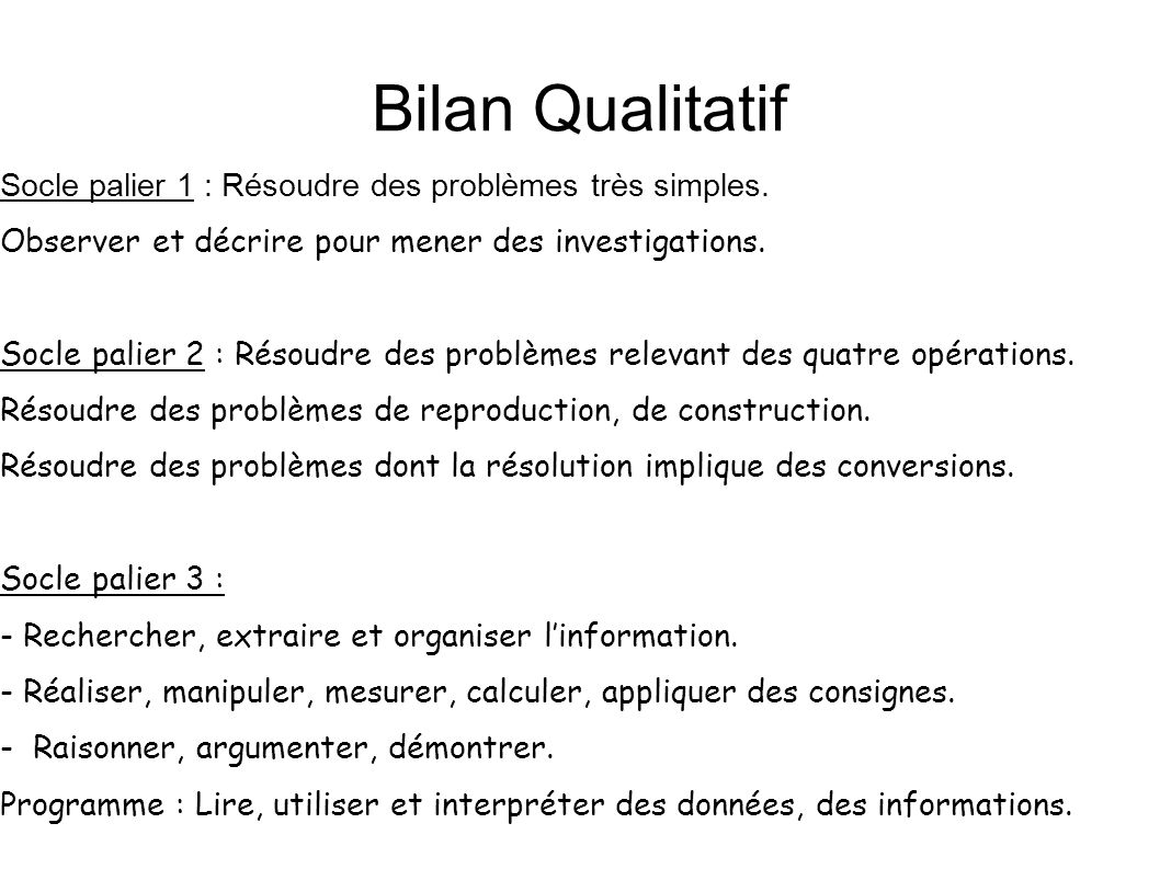 Bilan Qualitatif Socle palier 1 : Résoudre des problèmes très simples. Observer et décrire pour mener des investigations. Socle palier 2 : Résoudre de
