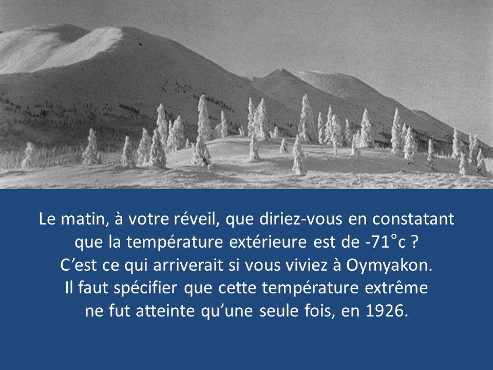 Le matin, à votre réveil, que diriez-vous en constatant que la température extérieure est de -71°c .