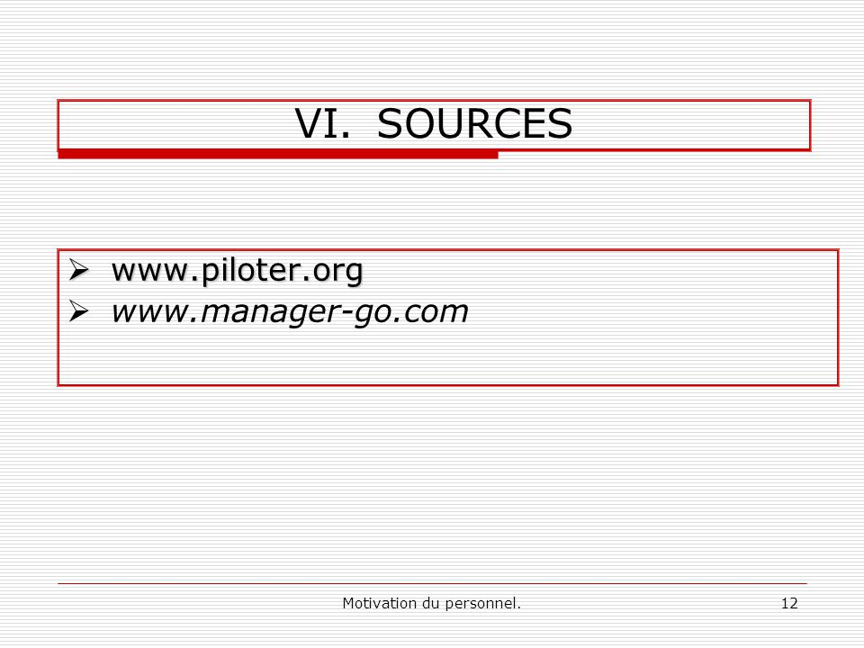 Motivation du personnel.12 VI.SOURCES www.piloter.org www.piloter.org www.manager-go.com