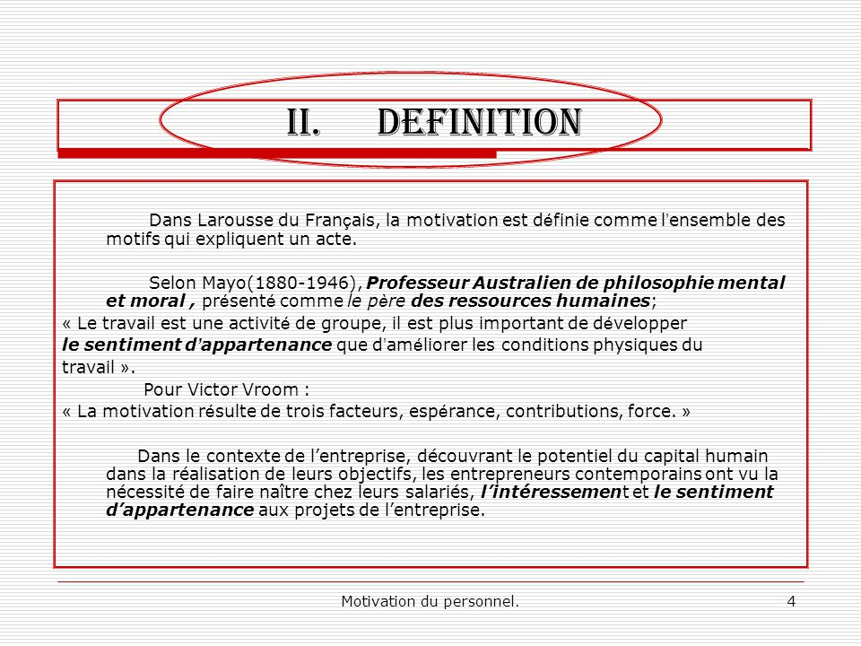 Motivation du personnel.4 II.DEFINITION Dans Larousse du Fran ç ais, la motivation est d é finie comme l ensemble des motifs qui expliquent un acte. S