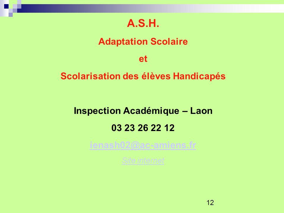12 A.S.H. Adaptation Scolaire et Scolarisation des élèves Handicapés Inspection Académique – Laon 03 23 26 22 12 ienash02@ac-amiens.fr Site internet