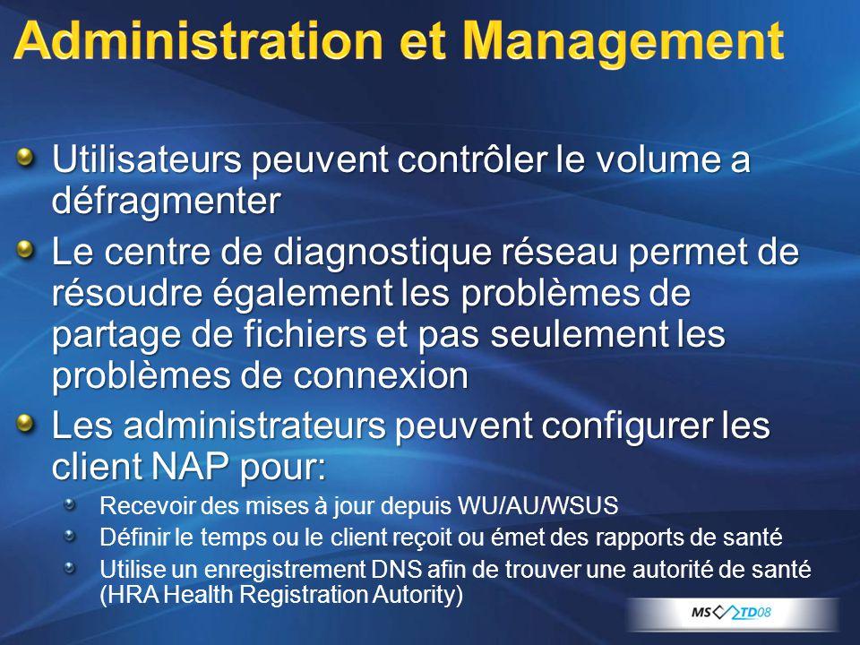 Utilisateurs peuvent contrôler le volume a défragmenter Le centre de diagnostique réseau permet de résoudre également les problèmes de partage de fichiers et pas seulement les problèmes de connexion Les administrateurs peuvent configurer les client NAP pour: Recevoir des mises à jour depuis WU/AU/WSUS Définir le temps ou le client reçoit ou émet des rapports de santé Utilise un enregistrement DNS afin de trouver une autorité de santé (HRA Health Registration Autority)