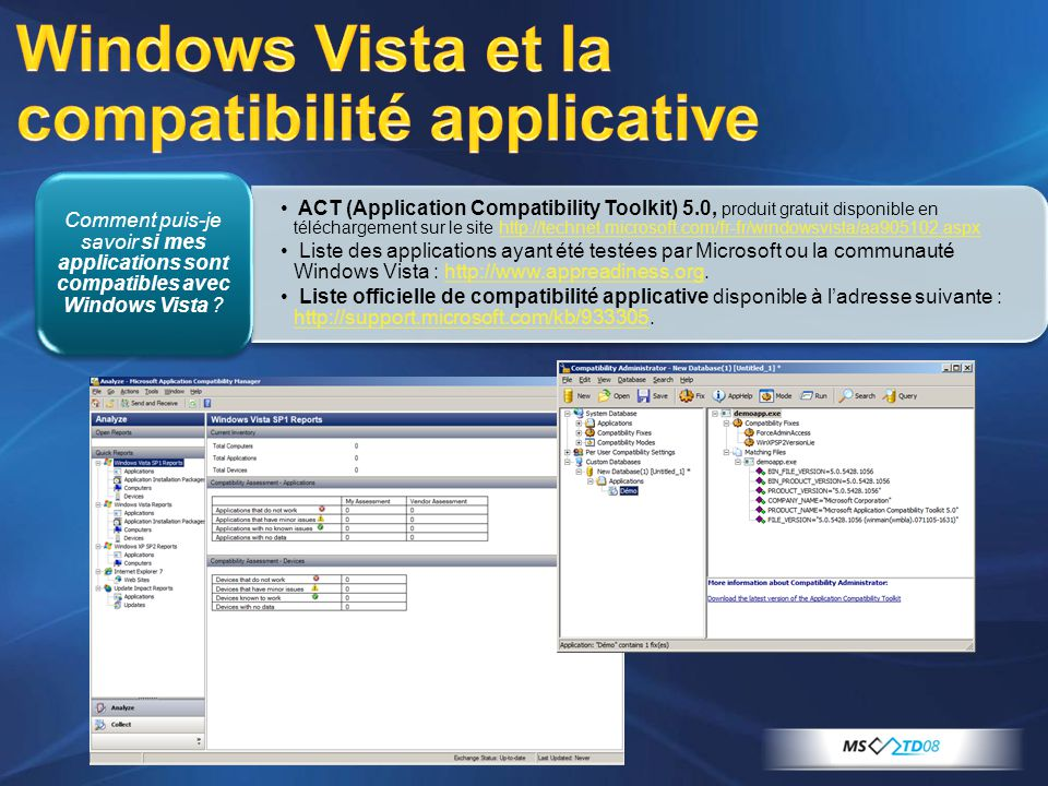 ACT (Application Compatibility Toolkit) 5.0, produit gratuit disponible en téléchargement sur le site http://technet.microsoft.com/fr-fr/windowsvista/aa905102.aspxhttp://technet.microsoft.com/fr-fr/windowsvista/aa905102.aspx Liste des applications ayant été testées par Microsoft ou la communauté Windows Vista : http://www.appreadiness.org.http://www.appreadiness.org Liste officielle de compatibilité applicative disponible à ladresse suivante : http://support.microsoft.com/kb/933305.