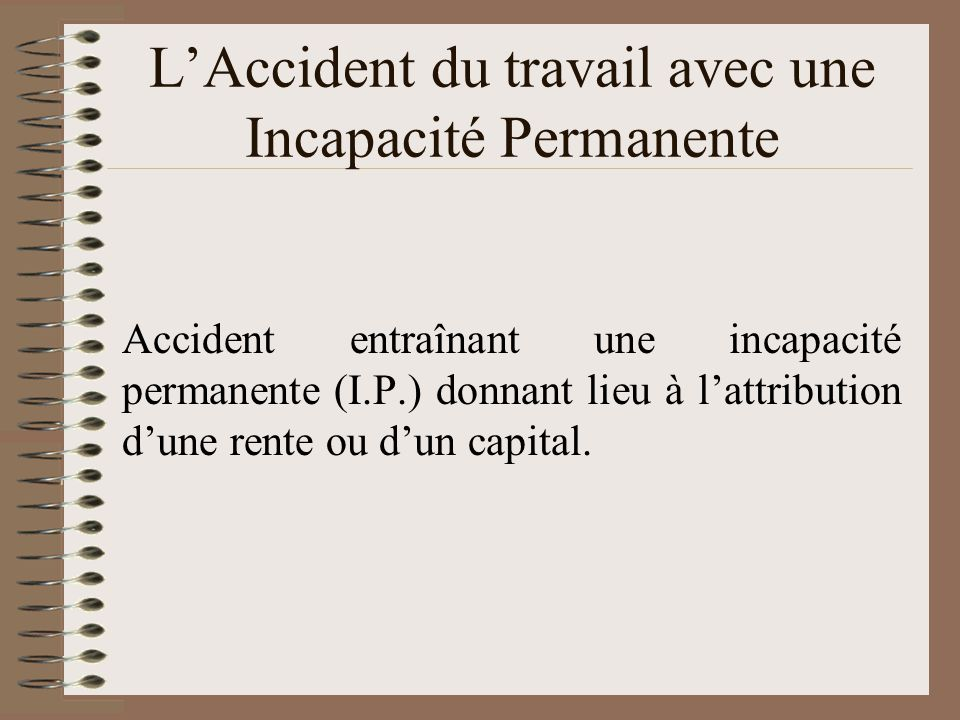 LAccident du travail avec une Incapacité Permanente Accident entraînant une incapacité permanente (I.P.) donnant lieu à lattribution dune rente ou dun capital.