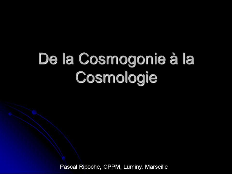 De la Cosmogonie à la Cosmologie Pascal Ripoche, CPPM, Luminy, Marseille