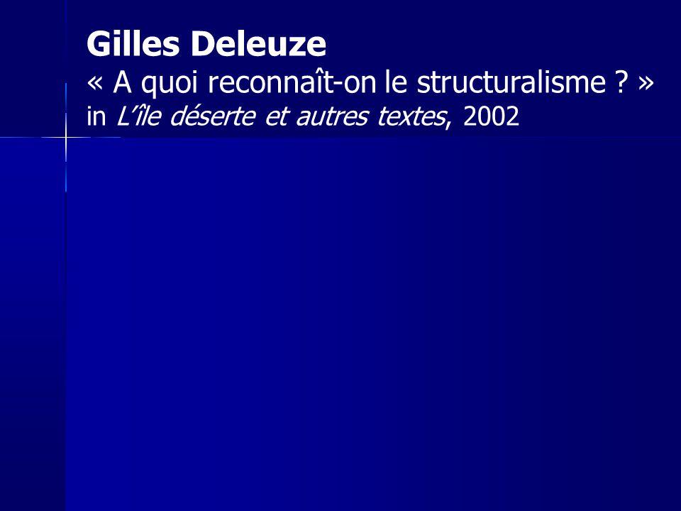 Gilles Deleuze « A quoi reconnaît-on le structuralisme ? » in Lîle déserte et autres textes, 2002