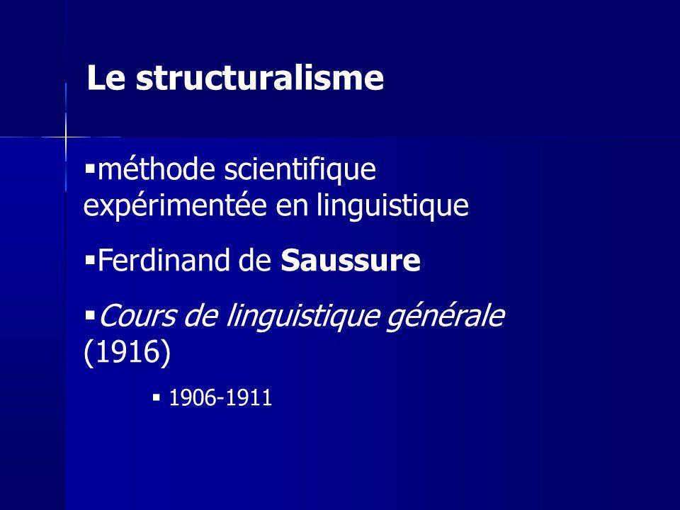 méthode scientifique expérimentée en linguistique Ferdinand de Saussure Cours de linguistique générale (1916) 1906-1911 Le structuralisme