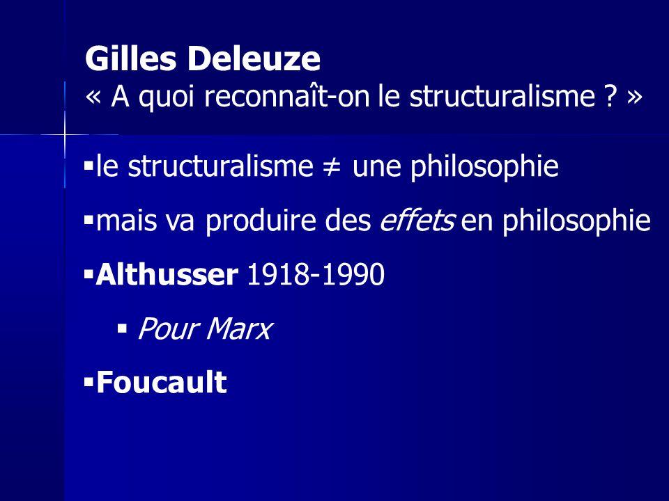 le structuralisme une philosophie mais va produire des effets en philosophie Althusser 1918-1990 Pour Marx Foucault Gilles Deleuze « A quoi reconnaît-