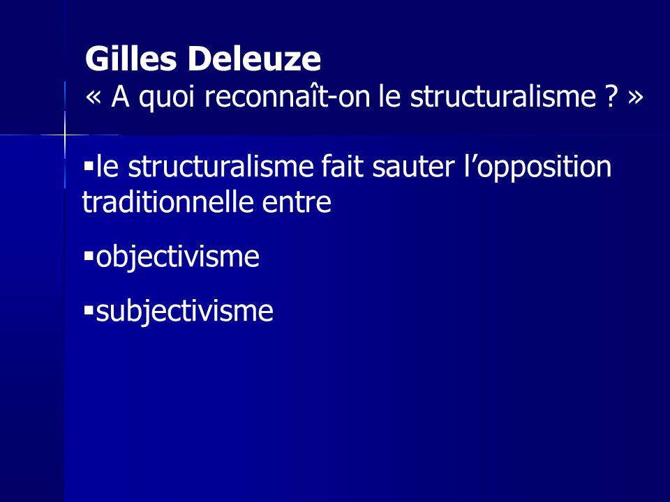 le structuralisme fait sauter lopposition traditionnelle entre objectivisme subjectivisme Gilles Deleuze « A quoi reconnaît-on le structuralisme ? »