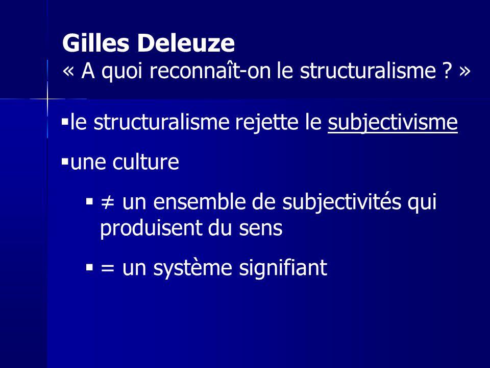 le structuralisme rejette le subjectivisme une culture un ensemble de subjectivités qui produisent du sens = un système signifiant Gilles Deleuze « A